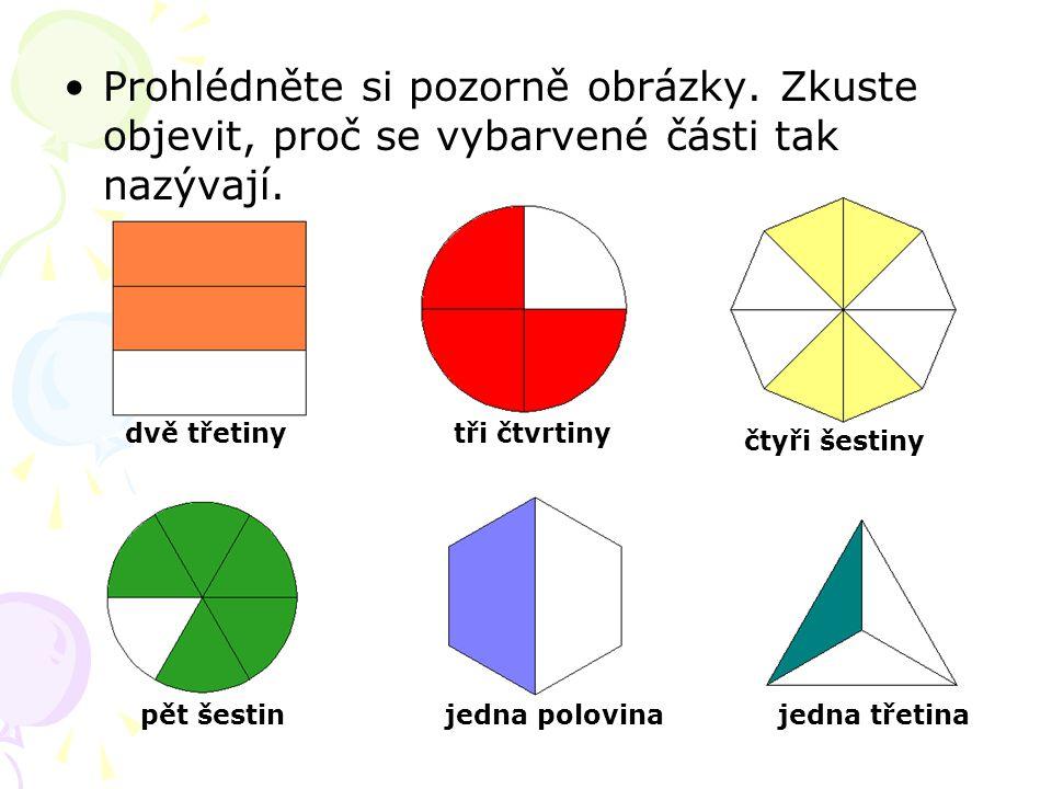 Prohlédněte si pozorně obrázky. Zkuste objevit, proč se vybarvené části tak nazývají. dvě třetiny tři čtvrtiny čtyři šestiny pět šestinjedna polovina