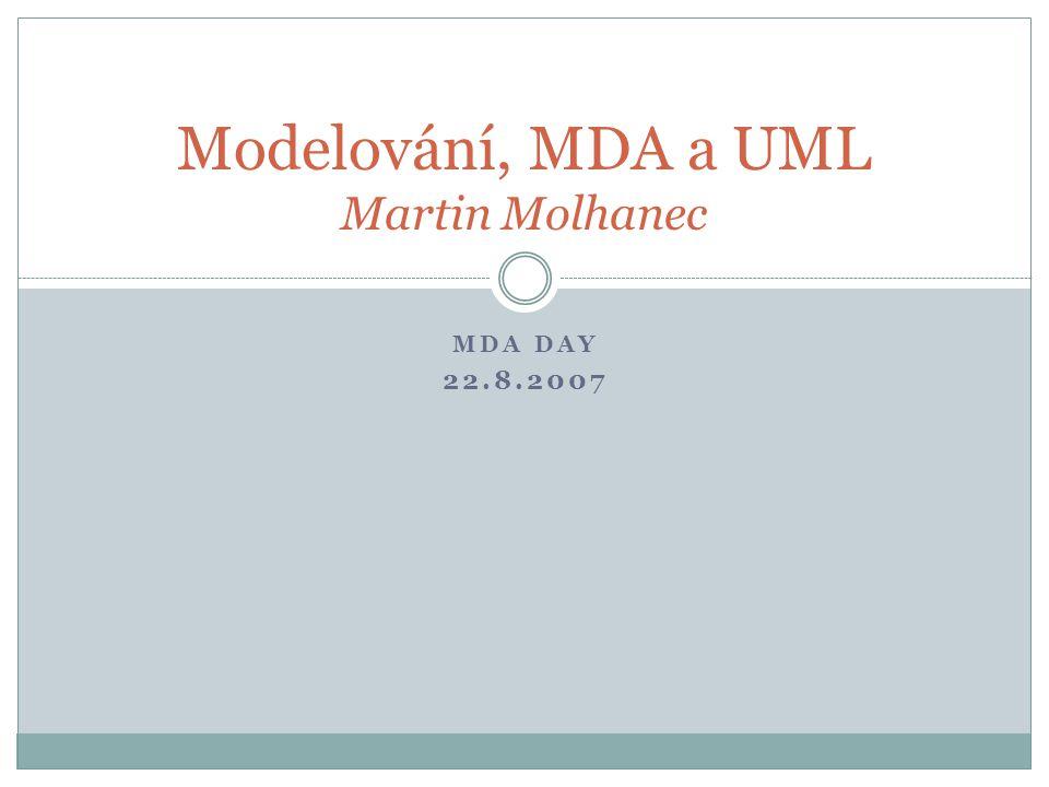 MDA DAY 22.8.2007 Modelování, MDA a UML Martin Molhanec