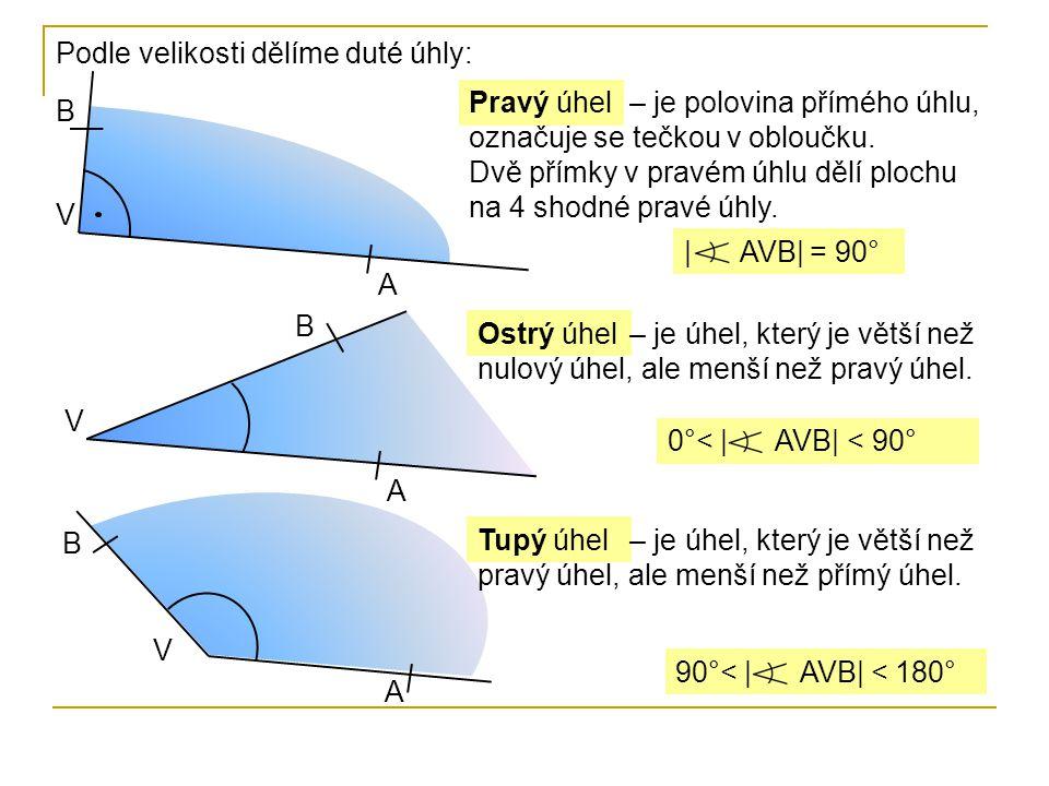 Podle velikosti dělíme duté úhly: V B | AVB| = 90° Pravý úhel A – je polovina přímého úhlu, označuje se tečkou v obloučku. Dvě přímky v pravém úhlu dě