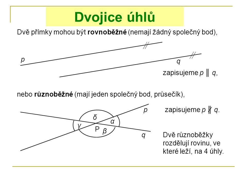 Dvojice úhlů Dvě přímky mohou být rovnoběžné (nemají žádný společný bod), p q zapisujeme p ║ q, nebo různoběžné (mají jeden společný bod, průsečík), p