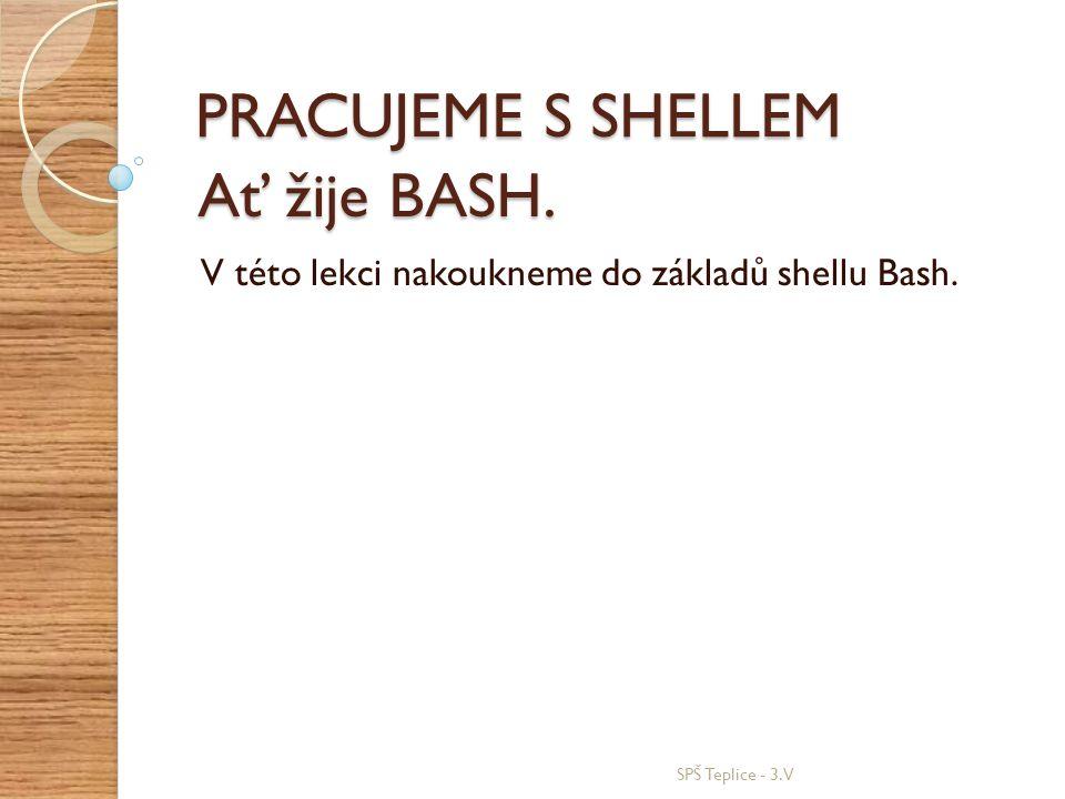 Ať žije BASH. V této lekci nakoukneme do základů shellu Bash. SPŠ Teplice - 3.V PRACUJEME S SHELLEM