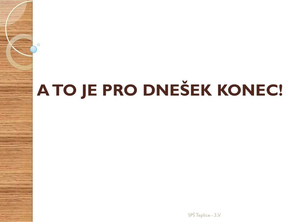 SPŠ Teplice - 3.V A TO JE PRO DNEŠEK KONEC!