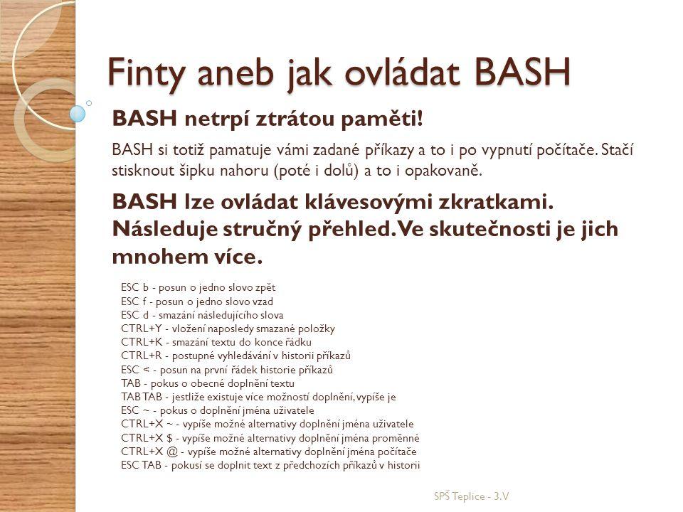 SPŠ Teplice - 3.V Finty aneb jak ovládat BASH BASH netrpí ztrátou paměti! ESC b - posun o jedno slovo zpět ESC f - posun o jedno slovo vzad ESC d - sm