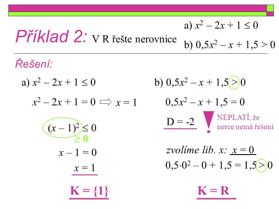 Cvičení: Příklad 1: Řešte dané nerovnice v R: a) x 2  4  0 b) x 2 + 4x < 0 c)(x  2)(x + 1) > 0 d)2(x + 3)(x  0,5) > 0 e) 13x  15 > 2x 2 f) x 2  2x + 1  0 g) x 2 + 2x > -6 h)0,5x 2 + 1,5  x Příklad 2: Určete, pro která čísla x platí, že jeho druhá mocnina je menší než číslo samo.