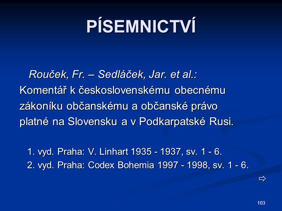 103 PÍSEMNICTVÍ Rouček, Fr. – Sedláček, Jar. et al.: Rouček, Fr. – Sedláček, Jar. et al.: Komentář k československému obecnému zákoníku občanskému a o