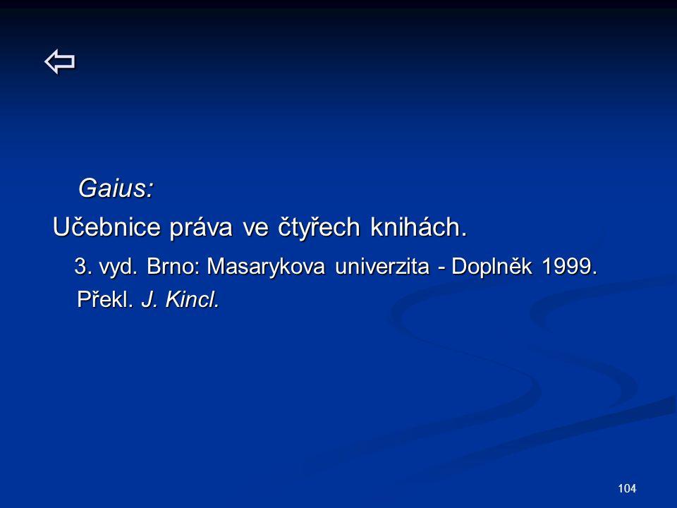 104  Gaius: Gaius: Učebnice práva ve čtyřech knihách. 3. vyd. Brno: Masarykova univerzita - Doplněk 1999. 3. vyd. Brno: Masarykova univerzita - Dopln
