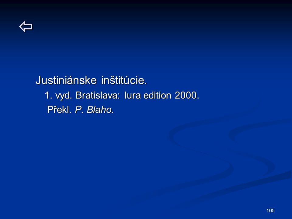105  Justiniánske inštitúcie. Justiniánske inštitúcie. 1. vyd. Bratislava: Iura edition 2000. 1. vyd. Bratislava: Iura edition 2000. Překl. P. Blaho.