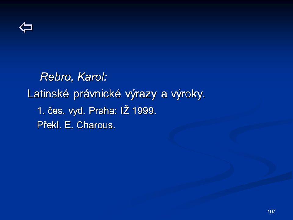 107  Rebro, Karol: Rebro, Karol: Latinské právnické výrazy a výroky. Latinské právnické výrazy a výroky. 1. čes. vyd. Praha: IŽ 1999. 1. čes. vyd. Pr