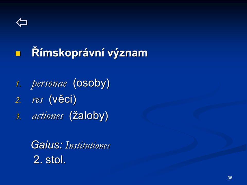 36  Římskoprávní význam Římskoprávní význam 1. personae (osoby) 2. res (věci) 3. actiones (žaloby) Gaius: Institutiones Gaius: Institutiones 2. stol.