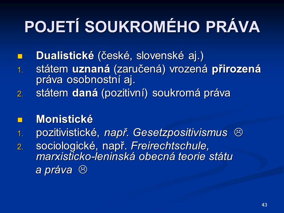 43 POJETÍ SOUKROMÉHO PRÁVA Dualistické (české, slovenské aj.) Dualistické (české, slovenské aj.) 1. státem uznaná (zaručená) vrozená přirozená práva o