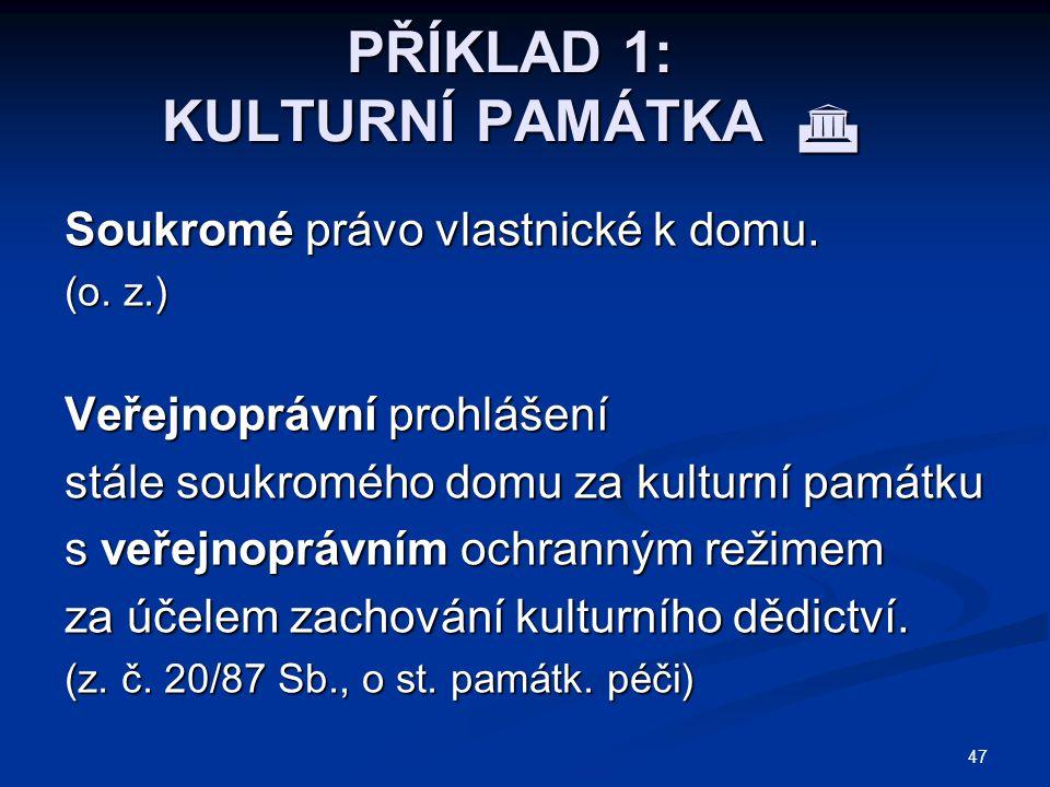 47 PŘÍKLAD 1: KULTURNÍ PAMÁTKA  Soukromé právo vlastnické k domu. (o. z.) Veřejnoprávní prohlášení stále soukromého domu za kulturní památku s veřejn