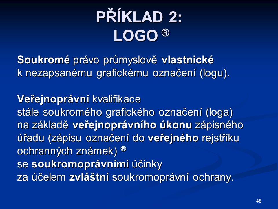 48 PŘÍKLAD 2: LOGO ® Soukromé právo průmyslově vlastnické k nezapsanému grafickému označení (logu). Veřejnoprávní kvalifikace stále soukromého grafick