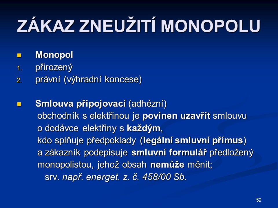 52 ZÁKAZ ZNEUŽITÍ MONOPOLU Monopol Monopol 1. přirozený 2. právní (výhradní koncese) Smlouva připojovací (adhézní) Smlouva připojovací (adhézní) obcho