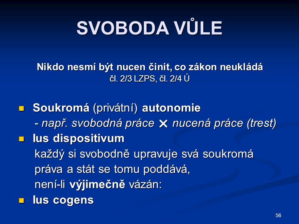 56 SVOBODA VŮLE Nikdo nesmí být nucen činit, co zákon neukládá čl. 2/3 LZPS, čl. 2/4 Ú Soukromá (privátní) autonomie Soukromá (privátní) autonomie - n