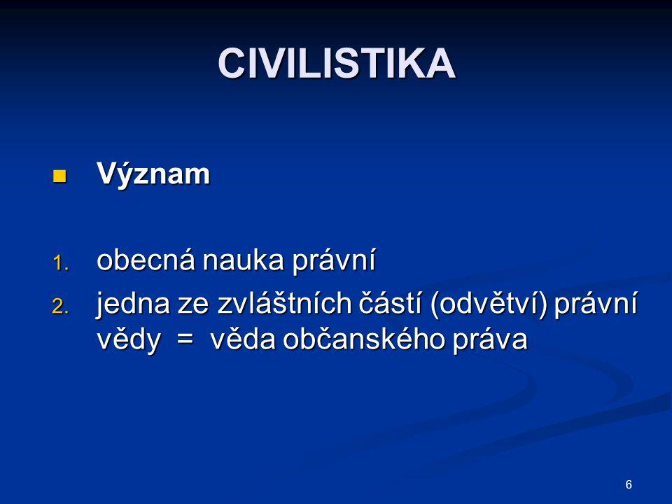 6 CIVILISTIKA Význam Význam 1. obecná nauka právní 2. jedna ze zvláštních částí (odvětví) právní vědy = věda občanského práva