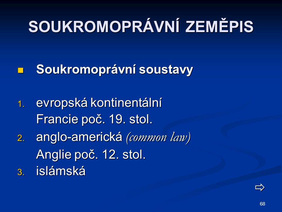 68 SOUKROMOPRÁVNÍ ZEMĚPIS Soukromoprávní soustavy Soukromoprávní soustavy 1. evropská kontinentální Francie poč. 19. stol. 2. anglo-americká (common l