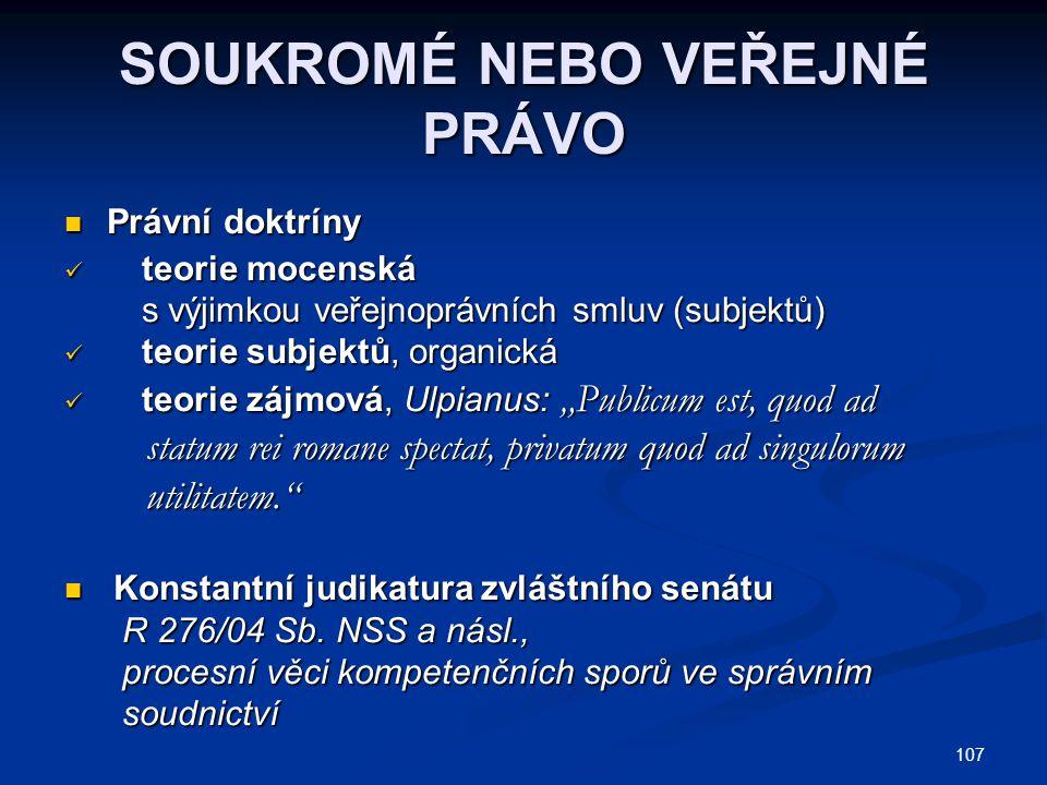 """107 SOUKROMÉ NEBO VEŘEJNÉ PRÁVO Právní doktríny Právní doktríny teorie mocenská teorie mocenská s výjimkou veřejnoprávních smluv (subjektů) s výjimkou veřejnoprávních smluv (subjektů) teorie subjektů, organická teorie subjektů, organická teorie zájmová, Ulpianus: """"Publicum est, quod ad teorie zájmová, Ulpianus: """"Publicum est, quod ad statum rei romane spectat, privatum quod ad singulorum statum rei romane spectat, privatum quod ad singulorum utilitatem. utilitatem. Konstantní judikatura zvláštního senátu Konstantní judikatura zvláštního senátu R 276/04 Sb."""