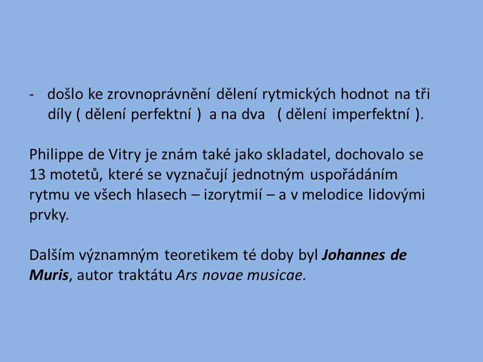 -došlo ke zrovnoprávnění dělení rytmických hodnot na tři díly ( dělení perfektní ) a na dva ( dělení imperfektní ).
