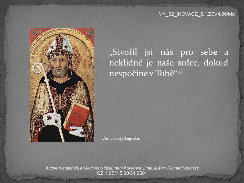  predestinace – božské předurčení  týká se svobody lidské vůle (jeden z nejobtížnějších problémů filozofie i každého náboženství)  v Augustinově době spor mezi zastánci svobody vůle (Pelagius) a deterministy (Augustin)  Pelagius – člověk se rodí bez hříchu, tedy svobodný, spásy může dojít vlastními silami  Augustin – pouze Adam se narodil svobodný a bez hříchu, ale protože sveden satanem zhřešil, jsou všichni lidé zasaženi hříchem dědičným, tedy předurčeni hřešit VY_32_INOVACE_5.1.ZSV4.06/Md Autorem materiálu a všech jeho částí, není-li uvedeno jinak, je Mgr.