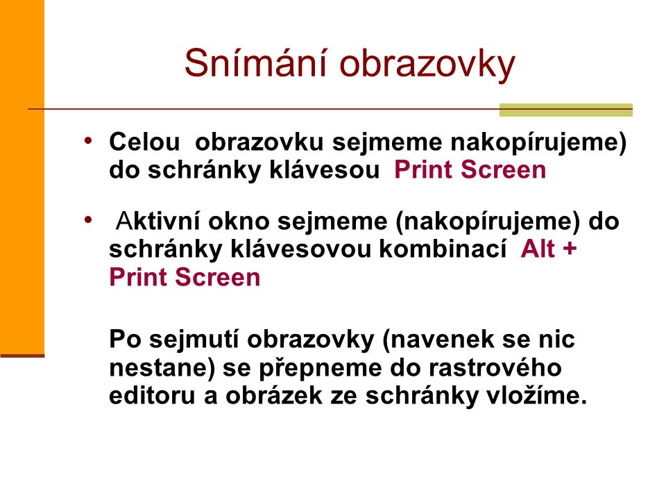 Snímání obrazovky Celou obrazovku sejmeme nakopírujeme) do schránky klávesou Print Screen Aktivní okno sejmeme (nakopírujeme) do schránky klávesovou kombinací Alt + Print Screen Po sejmutí obrazovky (navenek se nic nestane) se přepneme do rastrového editoru a obrázek ze schránky vložíme.