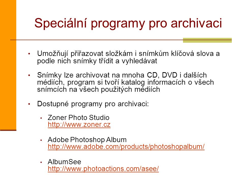 Speciální programy pro archivaci Umožňují přiřazovat složkám i snímkům klíčová slova a podle nich snímky třídit a vyhledávat Snímky lze archivovat na mnoha CD, DVD i dalších médiích, program si tvoří katalog informacích o všech snímcích na všech použitých médiích Dostupné programy pro archivaci: Zoner Photo Studio http://www.zoner.cz http://www.zoner.cz Adobe Photoshop Album http://www.adobe.com/products/photoshopalbum/ http://www.adobe.com/products/photoshopalbum/ AlbumSee http://www.photoactions.com/asee/ http://www.photoactions.com/asee/