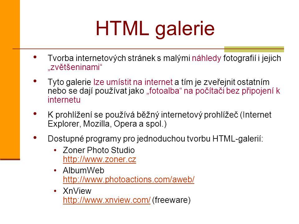 """HTML galerie Tvorba internetových stránek s malými náhledy fotografií i jejich """"zvětšeninami Tyto galerie lze umístit na internet a tím je zveřejnit ostatním nebo se dají používat jako """"fotoalba na počítači bez připojení k internetu K prohlížení se používá běžný internetový prohlížeč (Internet Explorer, Mozilla, Opera a spol.) Dostupné programy pro jednoduchou tvorbu HTML-galerií: Zoner Photo Studio http://www.zoner.cz http://www.zoner.cz AlbumWeb http://www.photoactions.com/aweb/ http://www.photoactions.com/aweb/ XnView http://www.xnview.com/ (freeware) http://www.xnview.com/"""