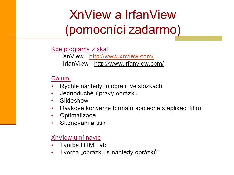 """XnView a IrfanView (pomocníci zadarmo) Kde programy získat XnView - http://www.xnview.com/http://www.xnview.com/ IrfanView - http://www.irfanview.com/ Co umí Rychlé náhledy fotografií ve složkách Jednoduché úpravy obrázků Slideshow Dávkové konverze formátů společně s aplikací filtrů Optimalizace Skenování a tisk XnView umí navíc Tvorba HTML alb Tvorba """"obrázků s náhledy obrázků"""