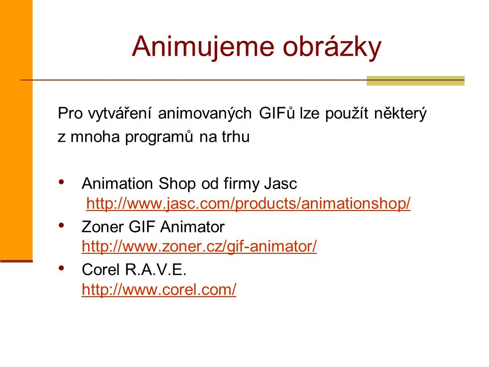 Animujeme obrázky Pro vytváření animovaných GIFů lze použít některý z mnoha programů na trhu Animation Shop od firmy Jasc http://www.jasc.com/products/animationshop/http://www.jasc.com/products/animationshop/ Zoner GIF Animator http://www.zoner.cz/gif-animator/ http://www.zoner.cz/gif-animator/ Corel R.A.V.E.