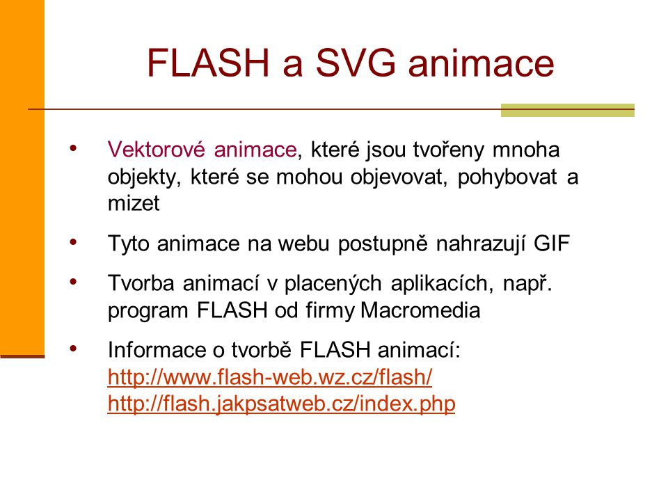 FLASH a SVG animace Vektorové animace, které jsou tvořeny mnoha objekty, které se mohou objevovat, pohybovat a mizet Tyto animace na webu postupně nahrazují GIF Tvorba animací v placených aplikacích, např.