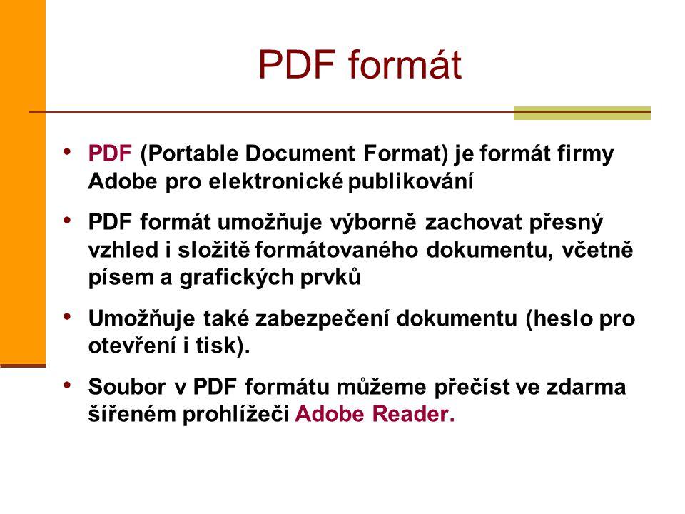 PDF formát PDF (Portable Document Format) je formát firmy Adobe pro elektronické publikování PDF formát umožňuje výborně zachovat přesný vzhled i složitě formátovaného dokumentu, včetně písem a grafických prvků Umožňuje také zabezpečení dokumentu (heslo pro otevření i tisk).