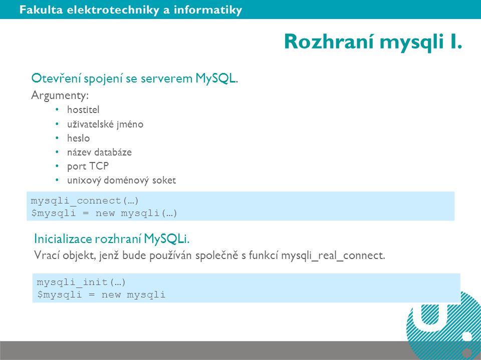 Rozhraní mysqli I. Otevření spojení se serverem MySQL. Argumenty: hostitel uživatelské jméno heslo název databáze port TCP unixový doménový soket Inic