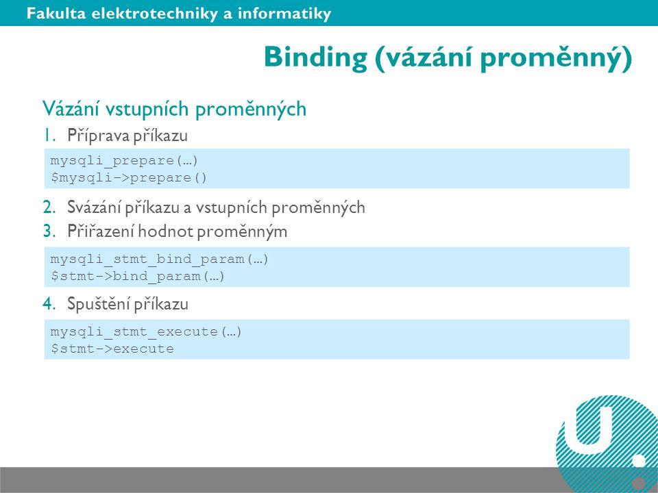 Binding (vázání proměnný) Vázání vstupních proměnných 1.Příprava příkazu 2.Svázání příkazu a vstupních proměnných 3.Přiřazení hodnot proměnným 4.Spuštění příkazu mysqli_prepare(…) $mysqli->prepare() mysqli_stmt_bind_param(…) $stmt->bind_param(…) mysqli_stmt_execute(…) $stmt->execute