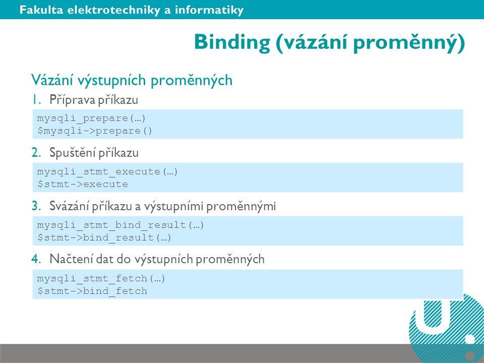 Binding (vázání proměnný) Vázání výstupních proměnných 1.Příprava příkazu 2.Spuštění příkazu 3.Svázání příkazu a výstupními proměnnými 4.Načtení dat do výstupních proměnných mysqli_prepare(…) $mysqli->prepare() mysqli_stmt_fetch(…) $stmt->bind_fetch mysqli_stmt_execute(…) $stmt->execute mysqli_stmt_bind_result(…) $stmt->bind_result(…)