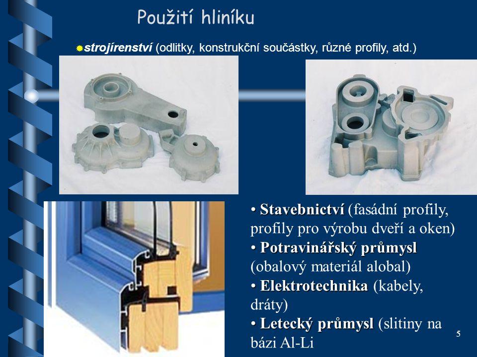 5 Použití hliníku  strojírenství (odlitky, konstrukční součástky, různé profily, atd.) Stavebnictví Stavebnictví (fasádní profily, profily pro výrobu