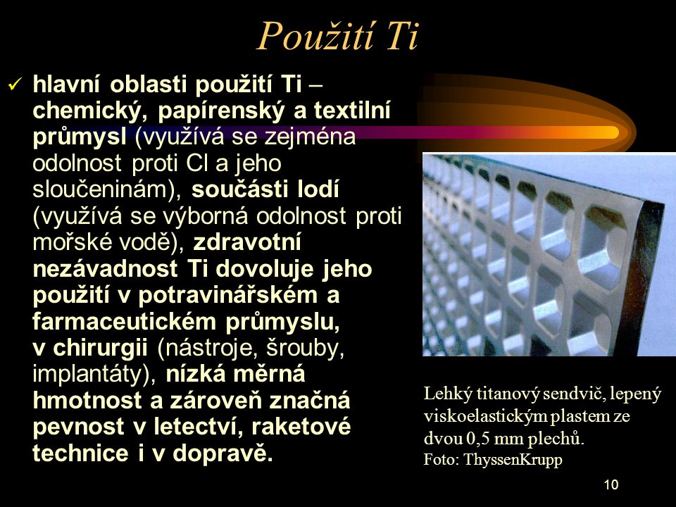 10 Použití Ti hlavní oblasti použití Ti – chemický, papírenský a textilní průmysl (využívá se zejména odolnost proti Cl a jeho sloučeninám), součásti