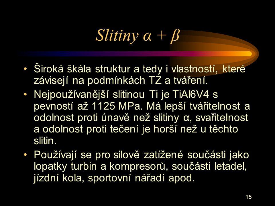 15 Slitiny α + β Široká škála struktur a tedy i vlastností, které závisejí na podmínkách TZ a tváření. Nejpoužívanější slitinou Ti je TiAl6V4 s pevnos