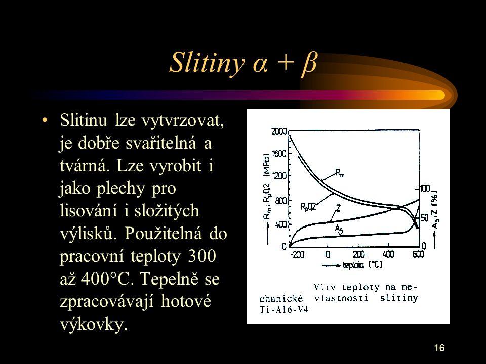 16 Slitiny α + β Slitinu lze vytvrzovat, je dobře svařitelná a tvárná. Lze vyrobit i jako plechy pro lisování i složitých výlisků. Použitelná do praco
