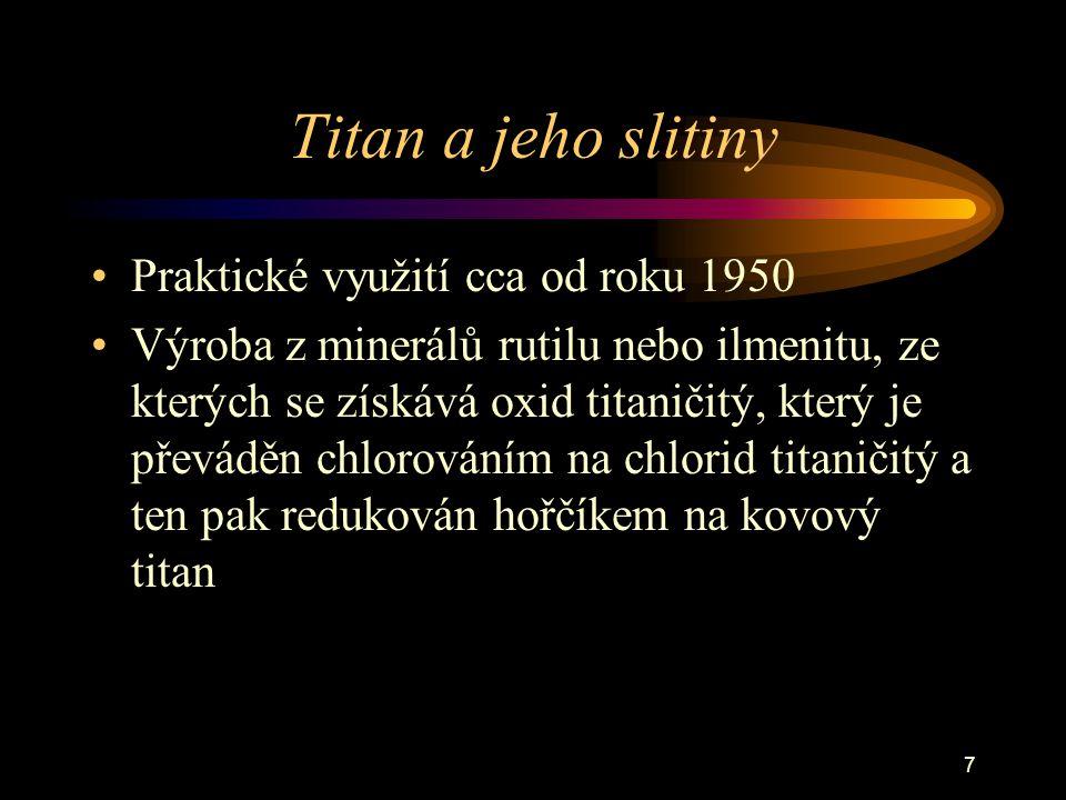 7 Titan a jeho slitiny Praktické využití cca od roku 1950 Výroba z minerálů rutilu nebo ilmenitu, ze kterých se získává oxid titaničitý, který je přev