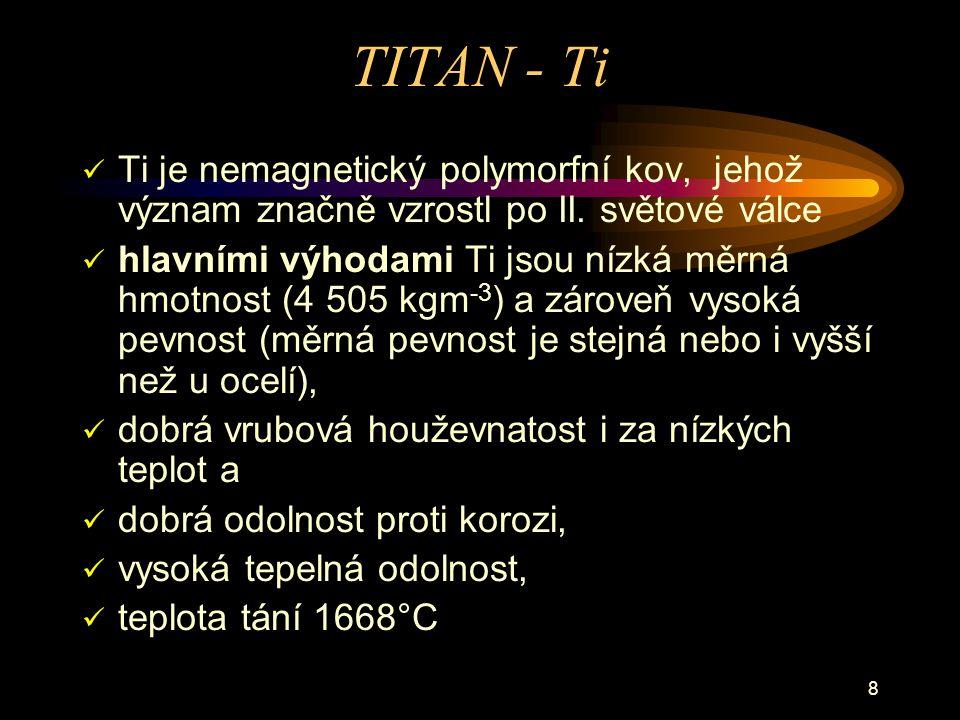 8 TITAN - Ti Ti je nemagnetický polymorfní kov, jehož význam značně vzrostl po II. světové válce hlavními výhodami Ti jsou nízká měrná hmotnost (4 505