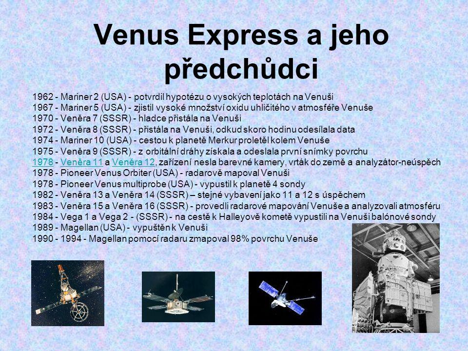 Venus Express a jeho předchůdci 1962 - Mariner 2 (USA) - potvrdil hypotézu o vysokých teplotách na Venuši 1967 - Mariner 5 (USA) - zjistil vysoké množství oxidu uhličitého v atmosféře Venuše 1970 - Veněra 7 (SSSR) - hladce přistála na Venuši 1972 - Veněra 8 (SSSR) - přistála na Venuši, odkud skoro hodinu odesílala data 1974 - Mariner 10 (USA) - cestou k planetě Merkur proletěl kolem Venuše 1975 - Veněra 9 (SSSR) - z orbitální dráhy získala a odeslala první snímky povrchu 19781978 - Veněra 11 a Veněra 12, zařízení nesla barevné kamery, vrták do země a analyzátor-neúspěchVeněra 11Veněra 12 1978 - Pioneer Venus Orbiter (USA) - radarově mapoval Venuši 1978 - Pioneer Venus multiprobe (USA) - vypustil k planetě 4 sondy 1982 - Veněra 13 a Veněra 14 (SSSR) – stejné vybavení jako 11 a 12 s úspěchem 1983 - Veněra 15 a Veněra 16 (SSSR) - provedli radarové mapování Venuše a analyzovali atmosféru 1984 - Vega 1 a Vega 2 - (SSSR) - na cestě k Halleyově kometě vypustili na Venuši balónové sondy 1989 - Magellan (USA) - vypuštěn k Venuši 1990 - 1994 - Magellan pomocí radaru zmapoval 98% povrchu Venuše