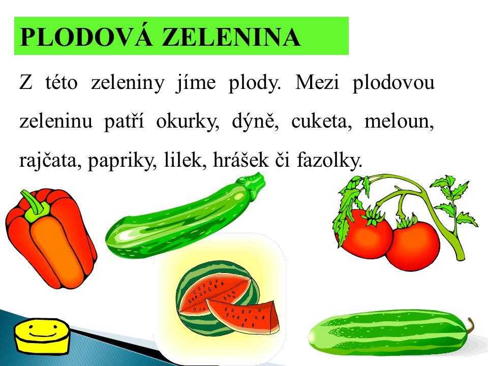 PLODOVÁ ZELENINA Z této zeleniny jíme plody. Mezi plodovou zeleninu patří okurky, dýně, cuketa, meloun, rajčata, papriky, lilek, hrášek či fazolky.