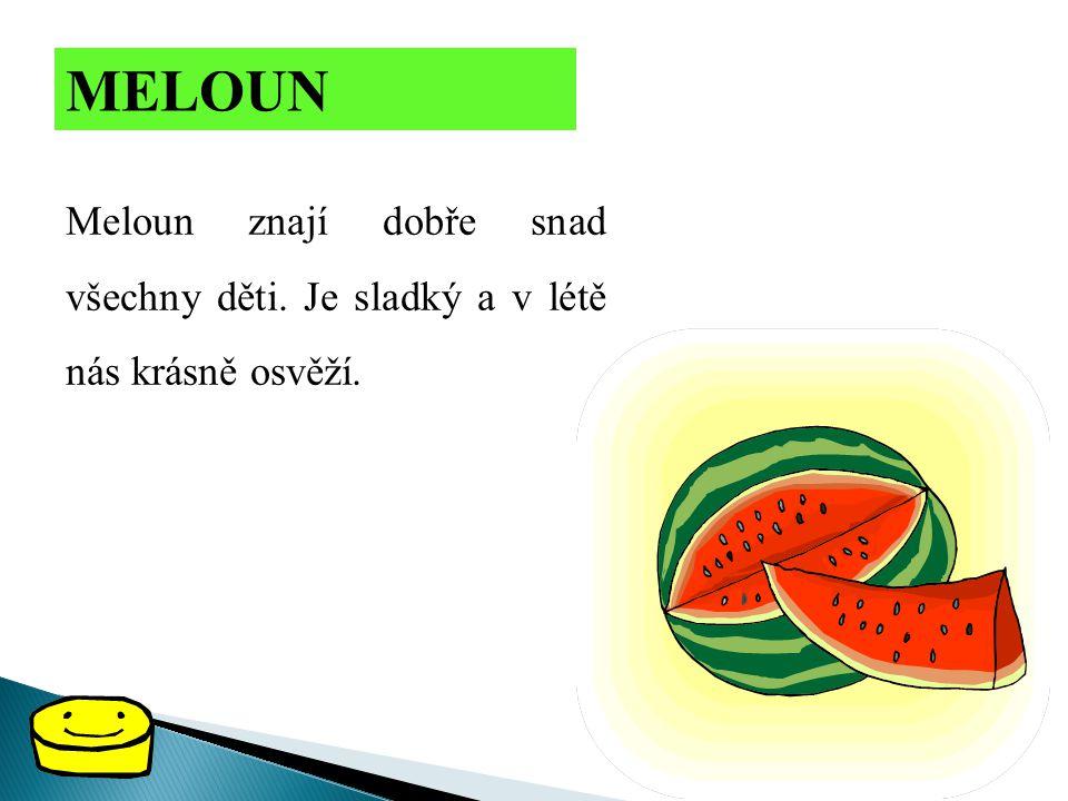 MELOUN Meloun znají dobře snad všechny děti. Je sladký a v létě nás krásně osvěží.