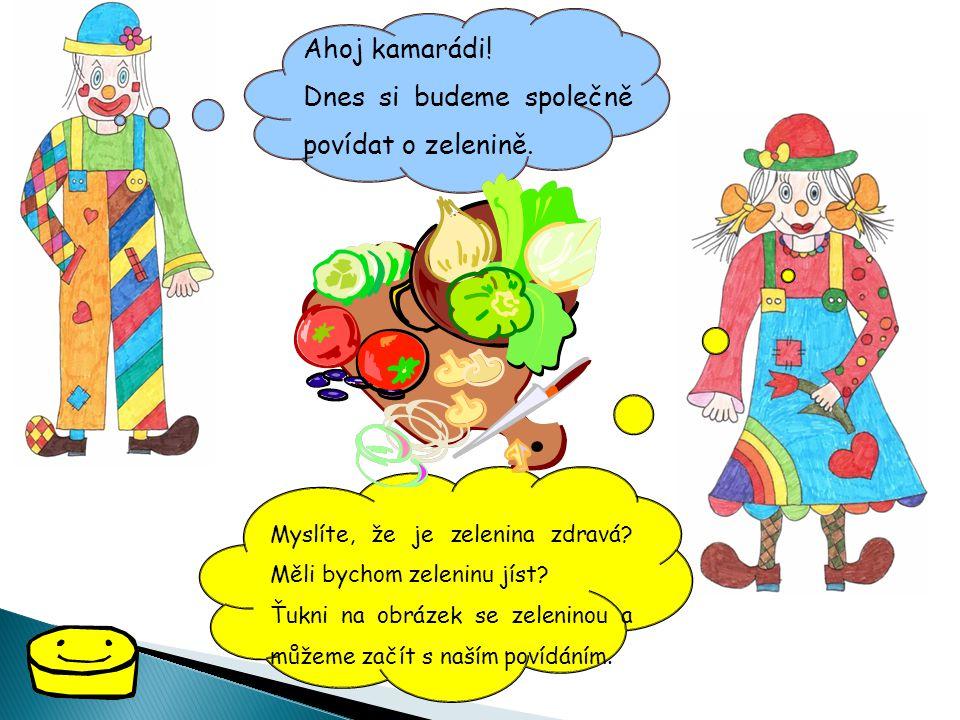 Ahoj kamarádi! Dnes si budeme společně povídat o zelenině. Myslíte, že je zelenina zdravá? Měli bychom zeleninu jíst? Ťukni na obrázek se zeleninou a