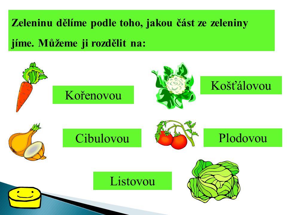 Zeleninu dělíme podle toho, jakou část ze zeleniny jíme. Můžeme ji rozdělit na: Kořenovou Plodovou Cibulovou Košťálovou Listovou