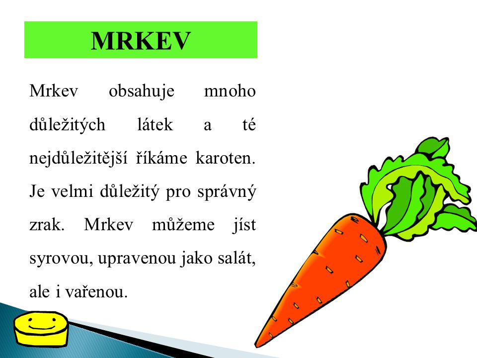 MRKEV Mrkev obsahuje mnoho důležitých látek a té nejdůležitější říkáme karoten. Je velmi důležitý pro správný zrak. Mrkev můžeme jíst syrovou, upraven
