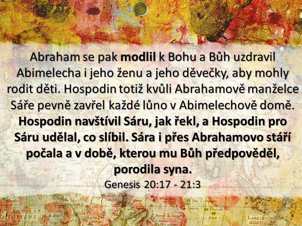 Abraham se pak modlil k Bohu a Bůh uzdravil Abimelecha i jeho ženu a jeho děvečky, aby mohly rodit děti. Hospodin totiž kvůli Abrahamově manželce Sáře