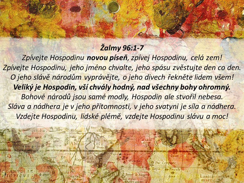 Žalmy 96:1-7 Zpívejte Hospodinu novou píseň, zpívej Hospodinu, celá zem! Zpívejte Hospodinu, jeho jméno chvalte, jeho spásu zvěstujte den co den. O je
