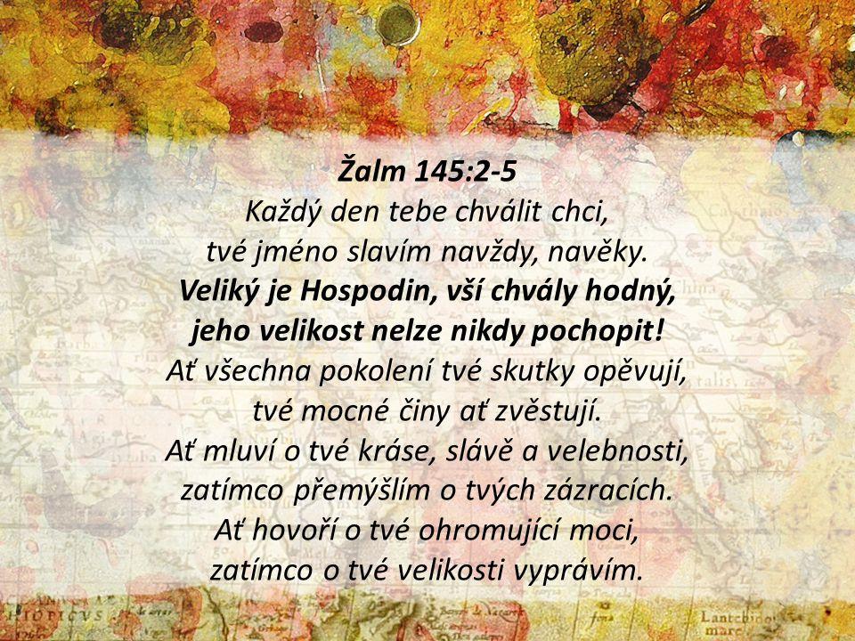 Žalm 145:2-5 Každý den tebe chválit chci, tvé jméno slavím navždy, navěky. Veliký je Hospodin, vší chvály hodný, jeho velikost nelze nikdy pochopit! A