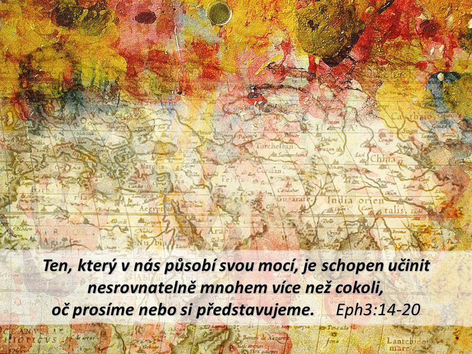 Ten, který v nás působí svou mocí, je schopen učinit nesrovnatelně mnohem více než cokoli, oč prosíme nebo si představujeme. Eph3:14-20
