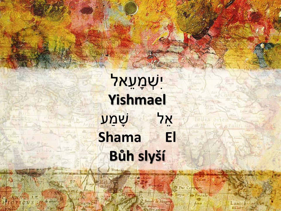 יִשְׁמָעֵאלYishmael שָׁמַע אֵל Shama El Bůh slyší